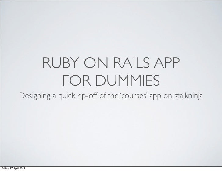 RUBY ON RAILS APP                         FOR DUMMIES              Designing a quick rip-off of the 'courses' app on stalk...