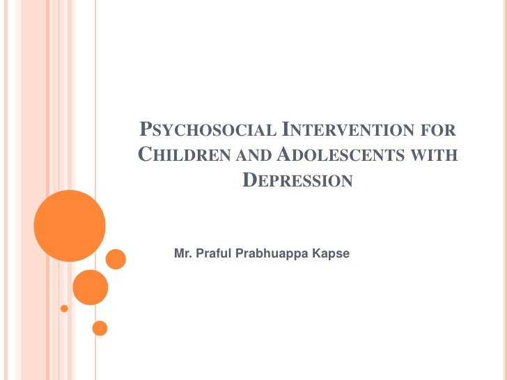 Psychosocial Intervention for Children and Adolescents with Depression <br />Mr. PrafulPrabhuappaKapse<br />