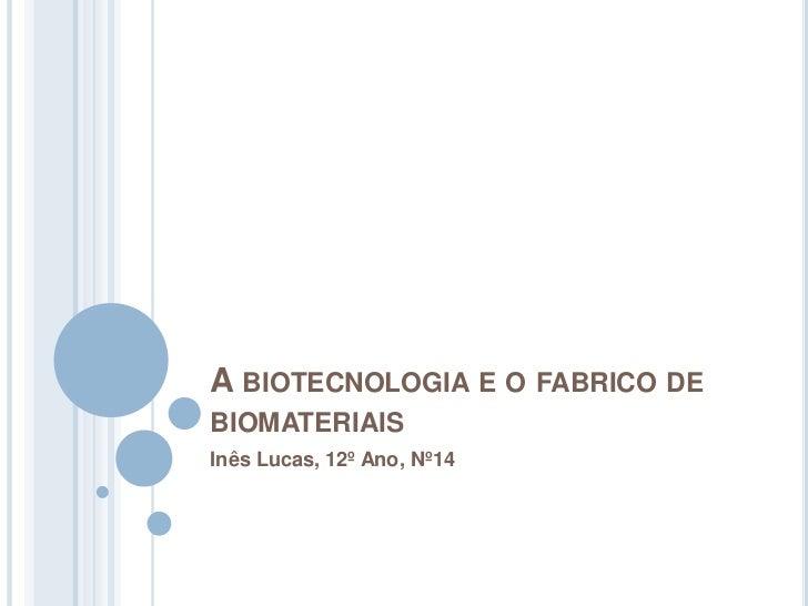 A BIOTECNOLOGIA E O FABRICO DEBIOMATERIAISInês Lucas, 12º Ano, Nº14