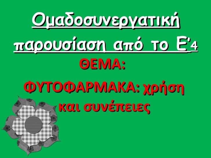 Ομαδοσυνεργατική παρουσίαση από το Ε ' 4 ΘΕΜΑ:  ΦΥΤΟΦΑΡΜΑΚΑ: χρήση και συνέπειες