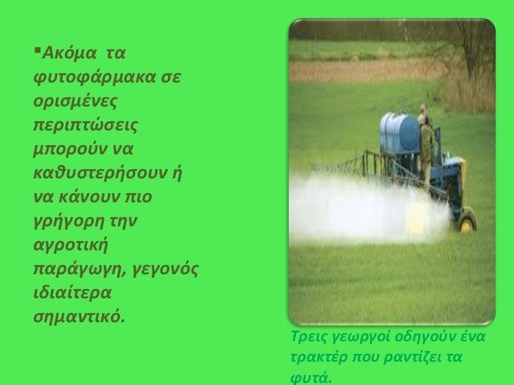 <ul><li>Ακόμα  τα φυτοφάρμακα σε ορισμένες περιπτώσεις μπορούν να καθυστερήσουν ή να κάνουν πιο γρήγορη την αγροτική παράγ...