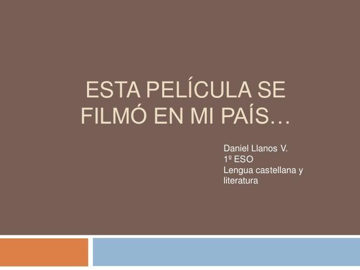 ESTA PELÍCULA SEFILMÓ EN MI PAÍS…           Daniel Llanos V.           1º ESO           Lengua castellana y           lite...