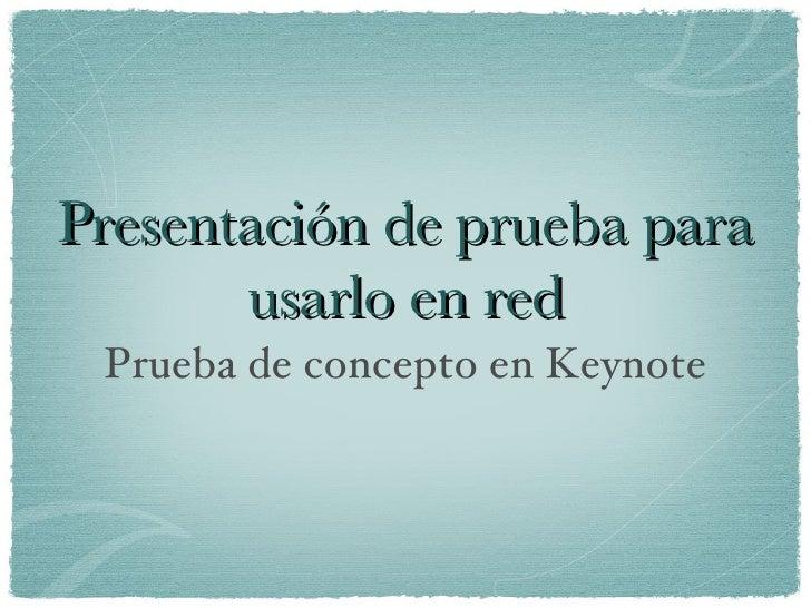 Presentación de prueba para usarlo en red <ul><li>Prueba de concepto en Keynote </li></ul>