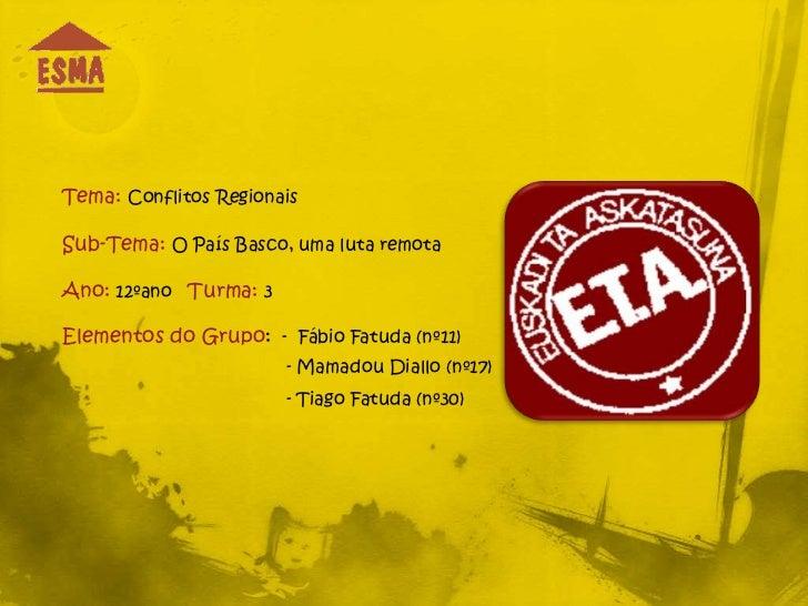 Tema: Conflitos RegionaisSub-Tema: O País Basco, uma luta remotaAno: 12ºano Turma: 3Elementos do Grupo: - Fábio Fatuda (nº...