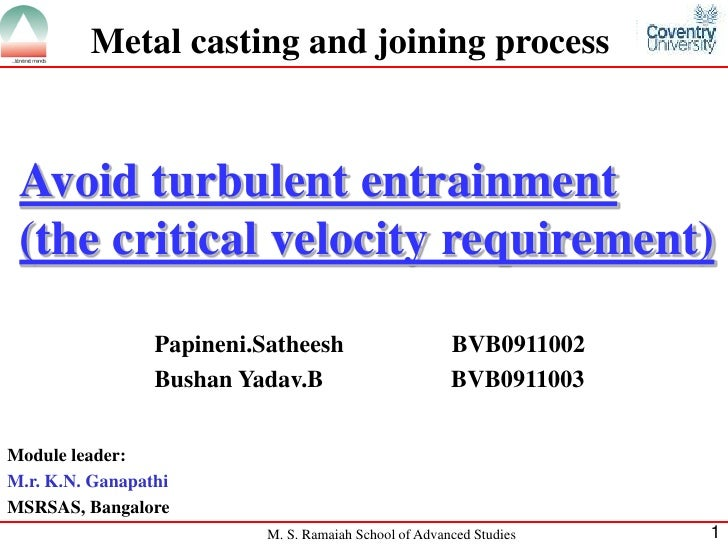 Metal casting and joining process Avoid turbulent entrainment (the critical velocity requirement)                 Papineni...