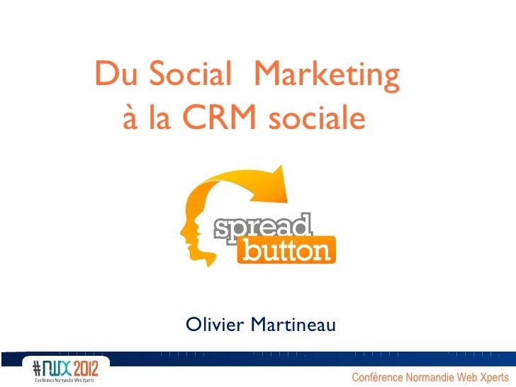 Du Social Marketing à la CRM sociale            V     Olivier Martineau                         Conférence Normandie Web X...