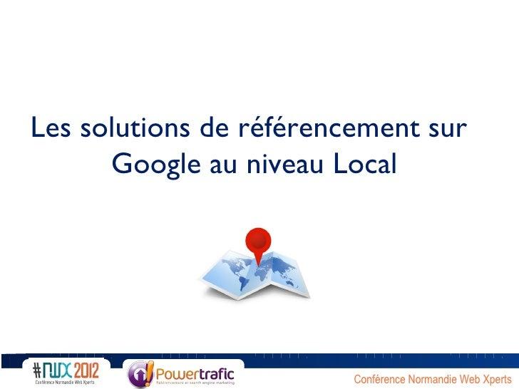Les solutions de référencement sur      Google au niveau Local                         Conférence Normandie Web Xperts