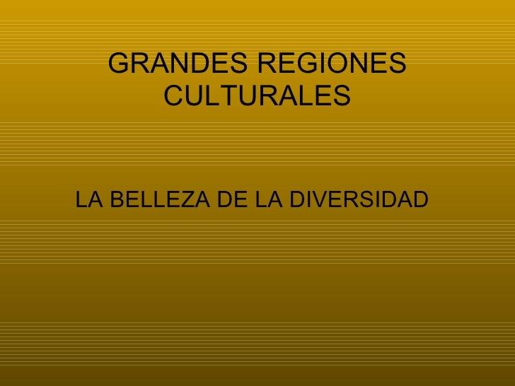 GRANDES REGIONES CULTURALES <ul><li>LA BELLEZA DE LA DIVERSIDAD </li></ul>