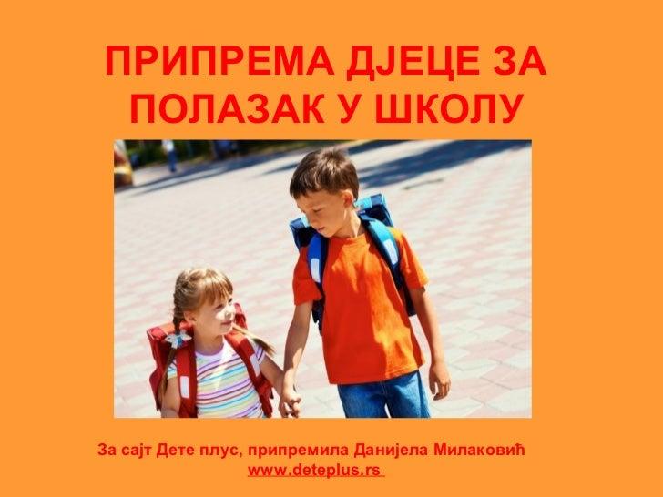 ПРИПРЕМА ДЈЕЦЕ ЗА ПОЛАЗАК У ШКОЛУЗа сајт Дете плус, припремила Данијела Милаковић                   www.deteplus.rs