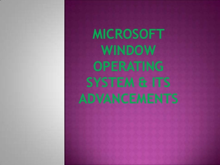 MICROSOFT   WINDOW  OPERATING SYSTEM & ITSADVANCEMENTS