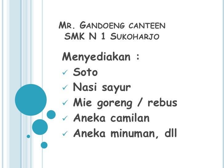 MR. GANDOENG CANTEEN SMK N 1 SUKOHARJOMenyediakan : Soto Nasi sayur Mie goreng / rebus Aneka camilan Aneka minuman, dll