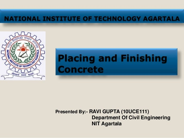NATIONAL INSTITUTE OF TECHNOLOGY AGARTALA            Placing and Finishing            Concrete           Presented By:- RA...
