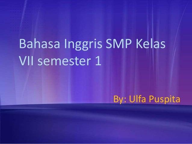 Bahasa Inggris SMP KelasVII semester 1               By: Ulfa Puspita