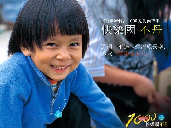 快樂國  不丹 這裡,不追求經濟成長率, 追求 「快樂成長力」 ! 《商業周刊》 1000 期封面故事