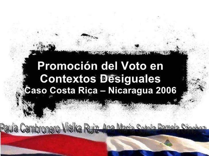 Promoción del Voto en Contextos Desiguales Caso Costa Rica – Nicaragua 2006 Paula Cambronero Vielka Ruiz Ana María Sotela ...