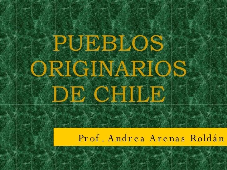 PUEBLOS ORIGINARIOS DE CHILE Prof. Andrea Arenas Roldán
