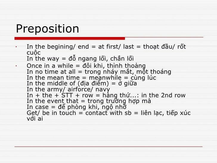 Preposition <ul><li>In the begining/ end = at first/ last = thoạt đầu/ rốt cuộc In the way = đỗ ngang lối, chắn lối  </li>...