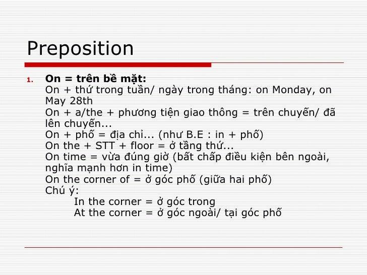 Preposition <ul><li>On = trên bề mặt: On + thứ trong tuần/ ngày trong tháng: on Monday, on May 28th  On + a/the + phương t...
