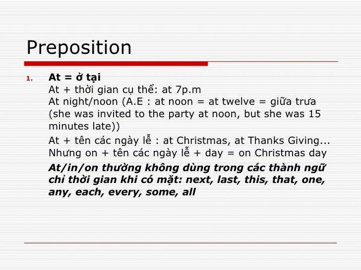 Preposition <ul><li>At = ở tại At + thời gian cụ thể: at 7p.m At night/noon (A.E : at noon = at twelve = giữa trưa (she wa...
