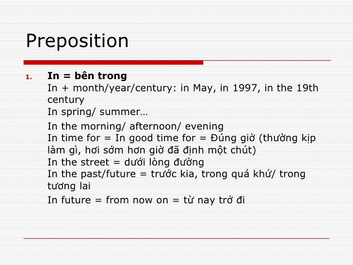 Preposition <ul><li>In = bên trong In + month/year/century: in May, in 1997, in the 19th century In spring/ summer… </li><...