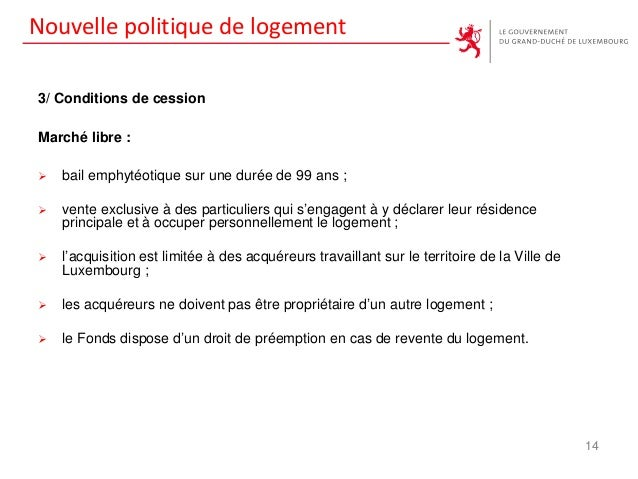 Nouvelle politique de logement 3/ Conditions de cession Marché libre :  bail emphytéotique sur une durée de 99 ans ;  ve...