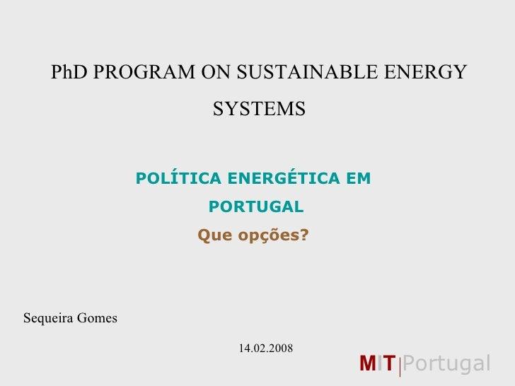 PhD PROGRAM ON SUSTAINABLE ENERGY SYSTEMS POLÍTICA ENERGÉTICA EM PORTUGAL Que opções? Sequeira Gomes       14.02.2008 M I ...