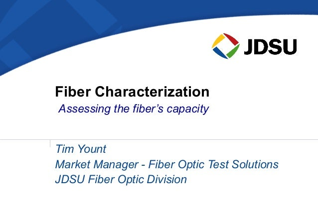 Fiber CharacterizationAssessing the fiber's capacityTim YountMarket Manager - Fiber Optic Test SolutionsJDSU Fiber Optic D...