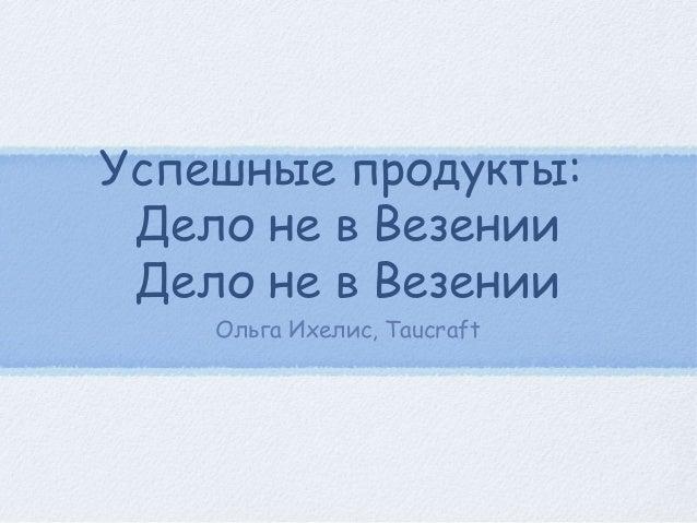 Успешные продукты: Дело не в Везении Дело не в Везении    Ольга Ихелис, Taucraft