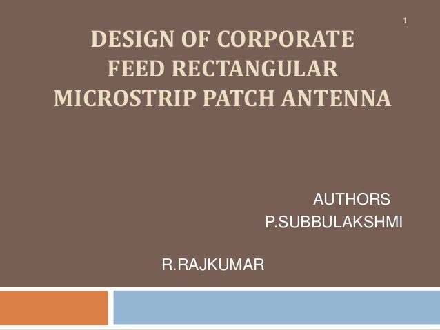 1   DESIGN OF CORPORATE    FEED RECTANGULARMICROSTRIP PATCH ANTENNA                         AUTHORS                    P.S...
