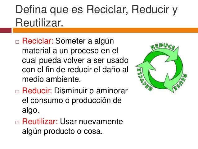 Defina que es Reciclar, Reducir yReutilizar.   Reciclar: Someter a algún    material a un proceso en el    cual pueda vol...
