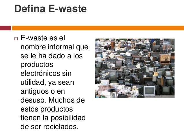 Defina E-waste   E-waste es el    nombre informal que    se le ha dado a los    productos    electrónicos sin    utilidad...