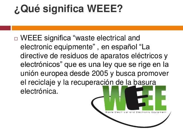 "¿Qué significa WEEE?   WEEE significa ""waste electrical and    electronic equipmente"" , en español ""La    directive de re..."