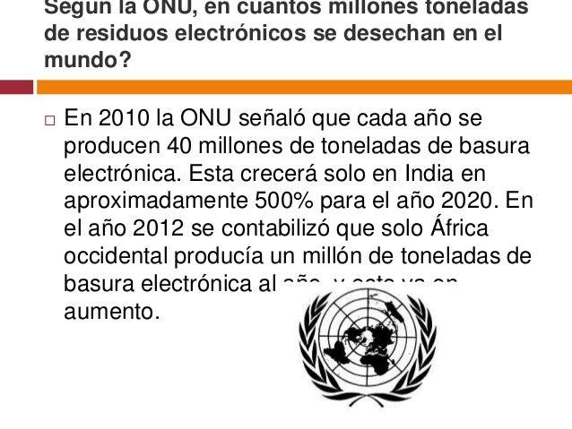 Según la ONU, en cuántos millones toneladasde residuos electrónicos se desechan en elmundo?   En 2010 la ONU señaló que c...