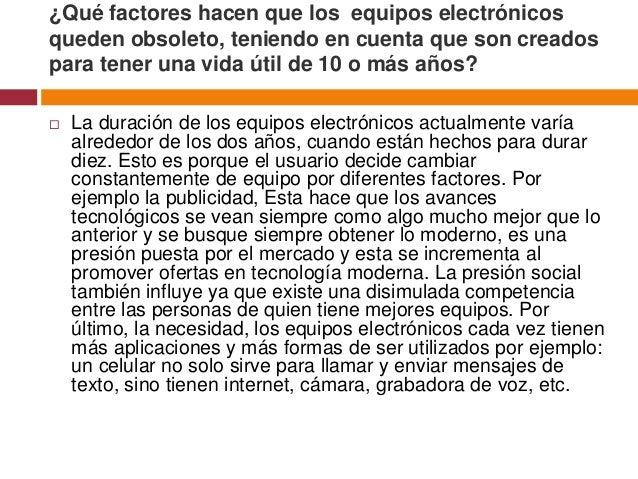 ¿Qué factores hacen que los equipos electrónicosqueden obsoleto, teniendo en cuenta que son creadospara tener una vida úti...
