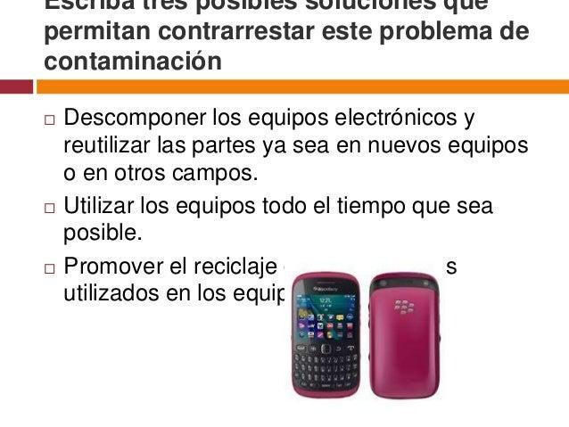 Escriba tres posibles soluciones quepermitan contrarrestar este problema decontaminación   Descomponer los equipos electr...