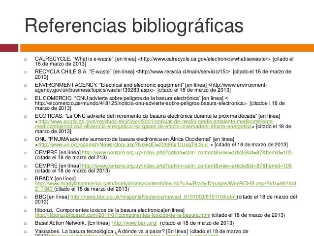 """Referencias bibliográficas   CALRECYCLE. """"What is e-waste"""" [en linea] <http://www.calrecycle.ca.gov/electronics/whatisewa..."""