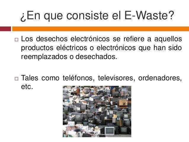 ¿En que consiste el E-Waste?   Los desechos electrónicos se refiere a aquellos    productos eléctricos o electrónicos que...