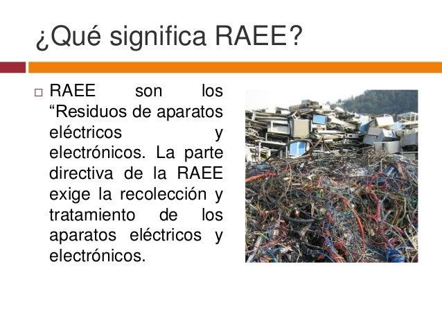 """¿Qué significa RAEE?   RAEE       son     los    """"Residuos de aparatos    eléctricos           y    electrónicos. La part..."""