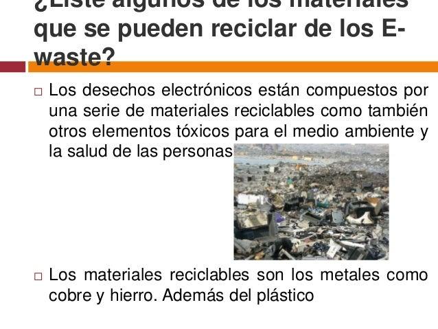 ¿Liste algunos de los materialesque se pueden reciclar de los E-waste?   Los desechos electrónicos están compuestos por  ...
