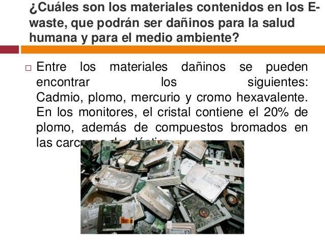 ¿Cuáles son los materiales contenidos en los E-waste, que podrán ser dañinos para la saludhumana y para el medio ambiente?...