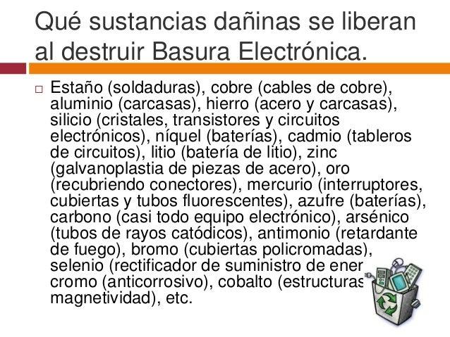 Qué sustancias dañinas se liberanal destruir Basura Electrónica.   Estaño (soldaduras), cobre (cables de cobre),    alumi...