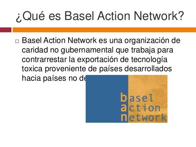 ¿Qué es Basel Action Network?   Basel Action Network es una organización de    caridad no gubernamental que trabaja para ...