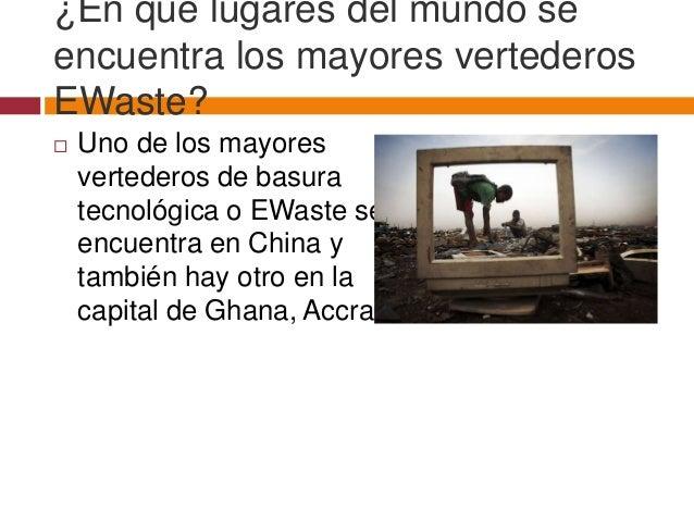 ¿En qué lugares del mundo seencuentra los mayores vertederosEWaste?   Uno de los mayores    vertederos de basura    tecno...