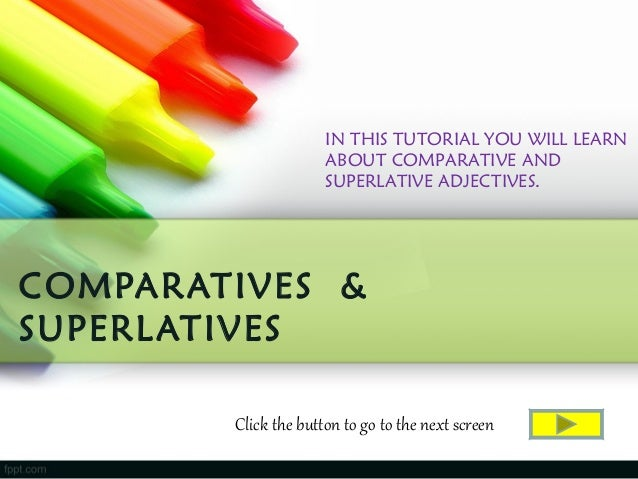 COMPARATIVES &SUPERLATIVESIN THIS TUTORIAL YOU WILL LEARNABOUT COMPARATIVE ANDSUPERLATIVE ADJECTIVES.Click the button to g...