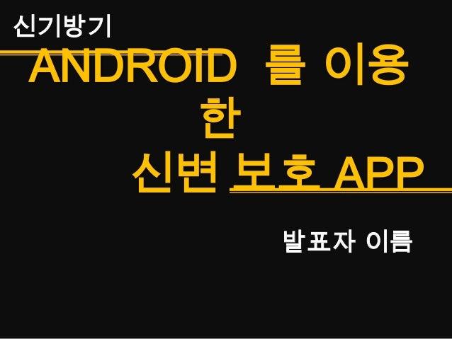 ANDROID 를 이용한신변 보호 APP신기방기발표자 이름