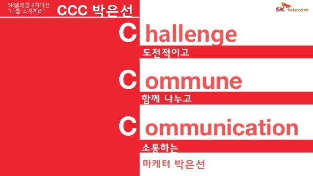 "C hallengeC ommuneC ommunication도전적이고함께 나누고소통하는CCC 박은선마케터 박은선SK텔레콤 3차미션""나를 소개하라"""