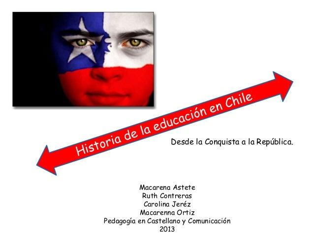 Desde la Conquista a la República. Macarena Astete Ruth Contreras Carolina Jeréz Macarenna Ortiz Pedagogía en Castellano y...