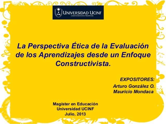La Perspectiva Ética de la Evaluación de los Aprendizajes desde un Enfoque Constructivista. EXPOSITORES: Arturo González O...