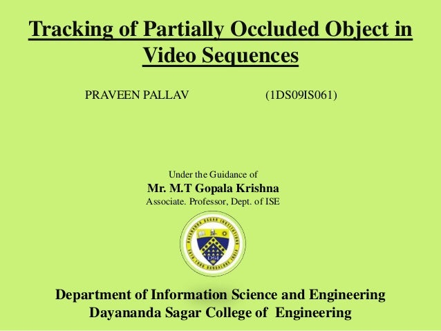 Tracking of Partially Occluded Object in Video Sequences PRAVEEN PALLAV (1DS09IS061) Under the Guidance of Mr. M.T Gopala ...