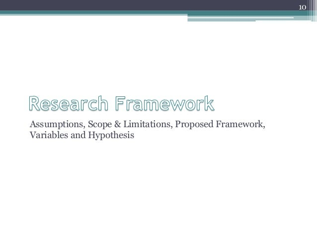 Assumptions, Scope & Limitations, Proposed Framework, Variables and Hypothesis 10